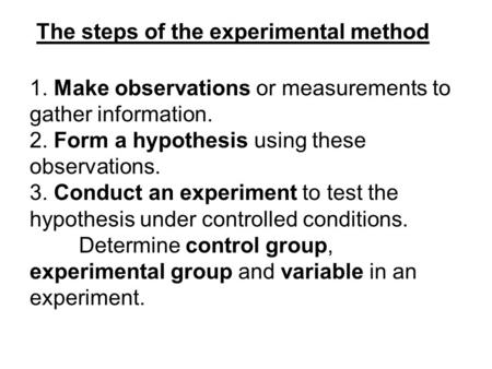 The steps of the experimental method 1. Make observations or measurements to gather information. 2. Form a hypothesis using these observations. 3. Conduct.
