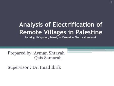 Analysis of Electrification of Remote Villages in Palestine by using: PV system, Diesel, or Extension Electrical Network Prepared by :Ayman Shtayah Qais.