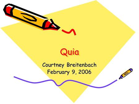 QuiaQuia Courtney Breitenbach February 9, 2006. What is Quia? Quia is pronounced key-ah and originally was short for Quintessential Instructional Archive.