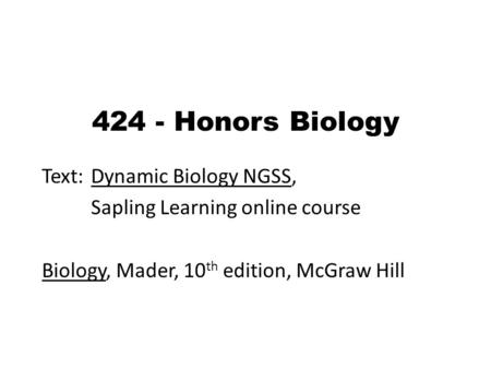 424 - Honors Biology Text: Dynamic Biology NGSS, Sapling Learning online course Biology, Mader, 10 th edition, McGraw Hill.