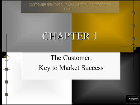 Copyright © 2002 All rights reserved. 1 CHAPTER 1 The Customer: Key to Market Success.