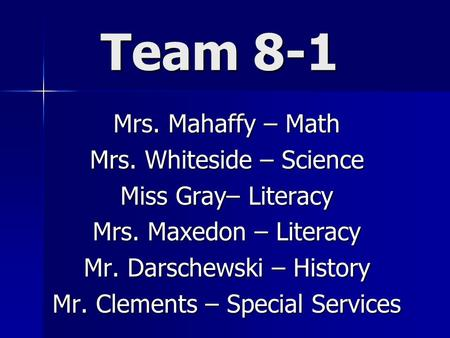 Team 8-1 Mrs. Mahaffy – Math Mrs. Whiteside – Science Miss Gray– Literacy Mrs. Maxedon – Literacy Mr. Darschewski – History Mr. Clements – Special Services.