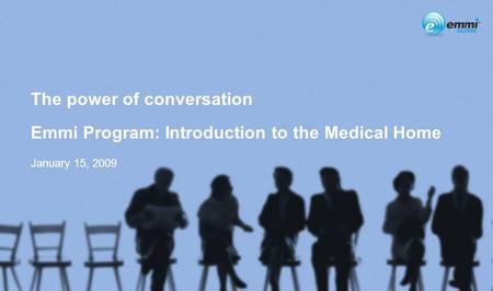 1 The power of conversation Emmi Program: Introduction to the Medical Home January 15, 2009.