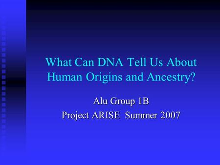 What Can DNA Tell Us About <strong>Human</strong> Origins and Ancestry? Alu Group 1B Project ARISE Summer 2007.