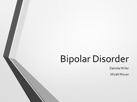 Bipolar Disorder Dakota Miller Micah Moyer. What is it? Bipolar disorder is a mental illness. It is also classified as a mood disorder. Causes unusual.