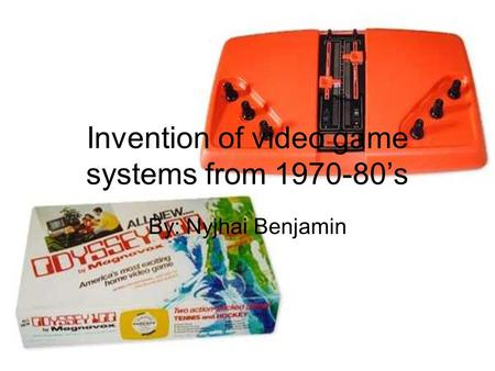 Invention of video game systems from 1970-80's By: Nyjhai Benjamin.