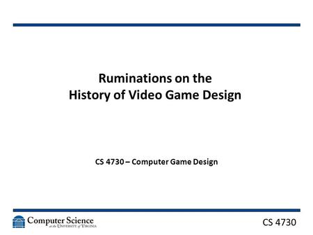 CS 4730 Ruminations on the History of Video Game Design CS 4730 – Computer Game Design.