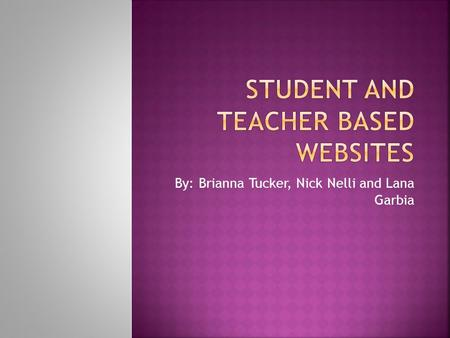 By: Brianna Tucker, Nick Nelli and Lana Garbia.  Student- Teacher based websites are a student based learning method created by the student and teacher.
