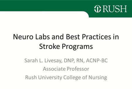 Neuro Labs and Best Practices in Stroke Programs Sarah L. Livesay, DNP, RN, ACNP-BC Associate Professor Rush University College of Nursing.