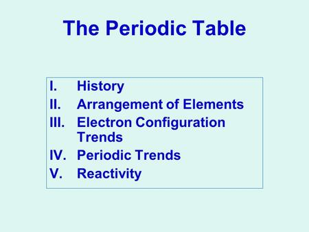The Periodic Table I.History II.Arrangement of Elements III.Electron Configuration Trends IV.Periodic Trends V.Reactivity.