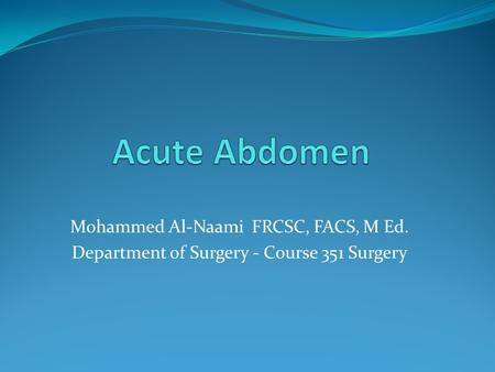 Mohammed Al-Naami FRCSC, FACS, M Ed. Department of Surgery - Course 351 Surgery.