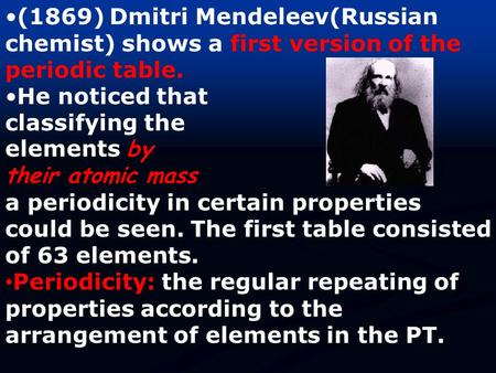 (1869) Dmitri Mendeleev(Russian chemist) shows a first version of the periodic table. He noticed that classifying the elements by their atomic mass a periodicity.