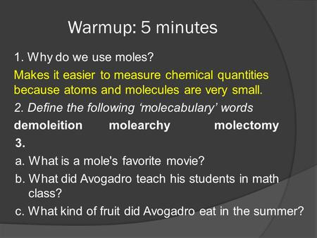 Warmup: 5 minutes 1. Why do we use moles? Makes it easier to measure chemical quantities because atoms and molecules are very small. 2. Define the following.