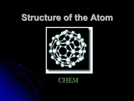 Structure of the Atom CHEM. Basic Parts of the Atom nucleus –the positively charged center of the atom nucleus –the positively charged center of the atom.