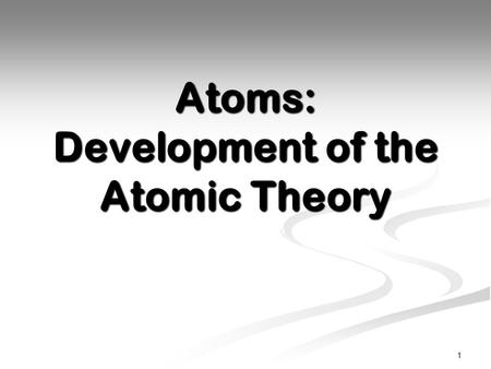 Atoms: Development of the Atomic Theory 1. Ancient Belief Ancient Greeks believed that all things were made up of earth, wind, fire, and water. Ancient.