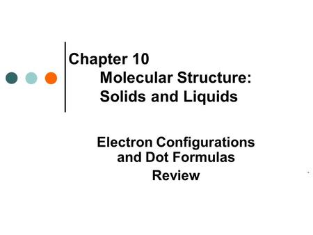 Chapter 10 Molecular Structure: Solids and Liquids Electron Configurations and Dot Formulas Review.