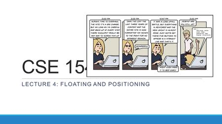 CSE 154 LECTURE 4: FLOATING AND POSITIONING. The CSS float property propertydescription floatside to hover on; can be left, right, or none (default) a.