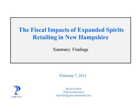 The Fiscal Impacts of Expanded Spirits Retailing in New Hampshire Summary Findings Brian Gottlob PolEcon Research February.