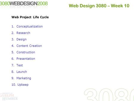 Web Design 3080 – Week 10 Web Project Life Cycle 1.Conceptualization 2.Research 3.Design 4.Content Creation 5.Construction 6.Presentation 7.Test 8.Launch.