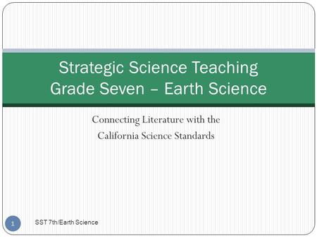 Connecting Literature with the California Science Standards Strategic Science Teaching Grade Seven – Earth Science 1 SST 7th/Earth Science.