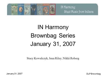 January 31, 2007 DLP Brownbag IN Harmony Brownbag Series January 31, 2007 Stacy Kowalczyk, Jenn Riley, Nikki Roberg.