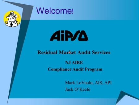 Welcome ! Residual Market Audit Services NJ AIRE Compliance Audit Program Mark LoVuolo, AIS, API Jack O'Keefe.