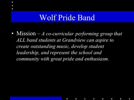 Wolf Pride Band Mission – A co-curricular performing group that ALL band students at Grandview can aspire to create outstanding music, develop student.