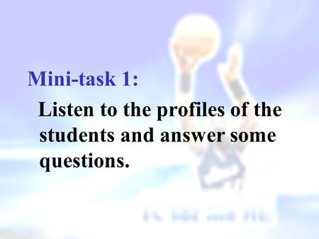 Mini-task 1: Listen to the profiles of the students and answer some questions.