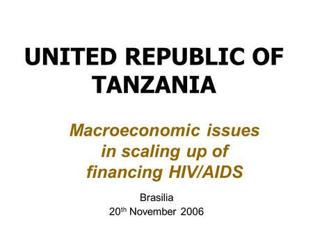UNITED REPUBLIC OF TANZANIA Brasilia 20 th November 2006 Macroeconomic issues in scaling up of financing HIV/AIDS.