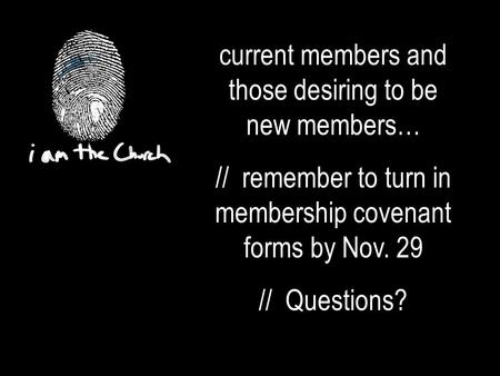 Current members and those desiring to be new members… // remember to turn in membership covenant forms by Nov. 29 // Questions?