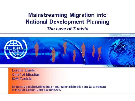 Mainstreaming Migration into National Development Planning The case of Tunisia Lorena Lando Chief of Mission IOM Tunisia Regional Consultative Meeting.