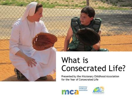 What is Consecrated Life? Presented by the Missionary Childhood Association for the Year of Consecrated Life.