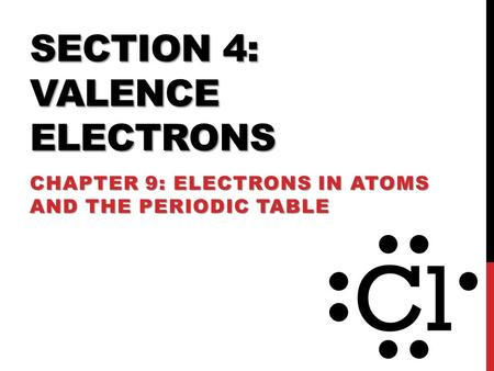 SECTION 4: VALENCE ELECTRONS CHAPTER 9: ELECTRONS IN ATOMS AND THE PERIODIC TABLE.