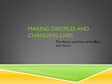MAKING DISCIPLES AND CHANGING LIVES The Mission and Vision of the Black Lick Circuit.