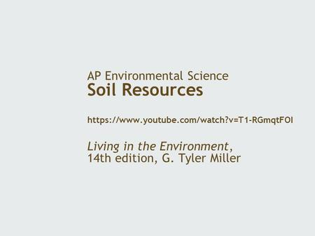 AP Environmental Science Soil Resources https://www.youtube.com/watch?v=T1-RGmqtFOI Living in the Environment, 14th edition, G. Tyler Miller.