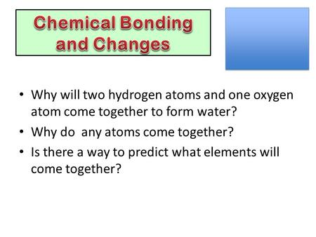 Why will two hydrogen atoms and one oxygen atom come together to form water? Why do any atoms come together? Is there a way to predict what elements will.