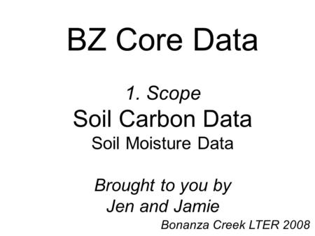 BZ Core Data 1. Scope Soil Carbon Data Soil Moisture Data Brought to you by Jen and Jamie Bonanza Creek LTER 2008.