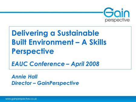 Delivering a Sustainable Built Environment – A Skills Perspective EAUC Conference – April 2008 Annie Hall Director – GainPerspective.
