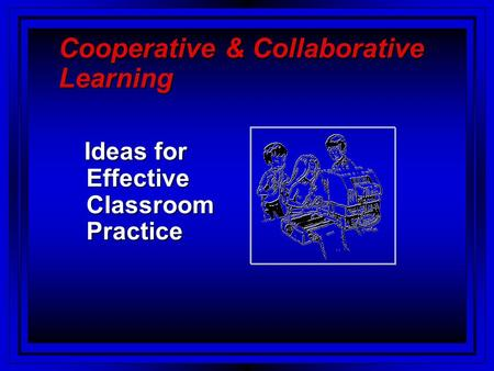 Cooperative & Collaborative Learning Ideas for Effective Classroom Practice Ideas for Effective Classroom Practice.