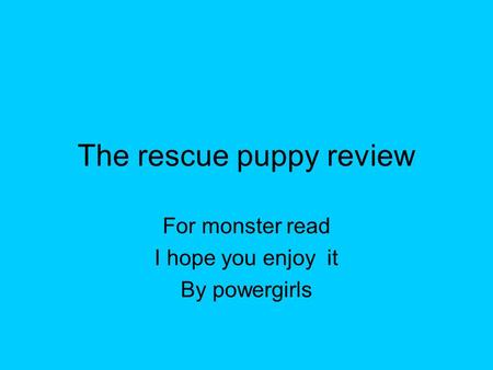 The rescue puppy review For monster read I hope you enjoy it By powergirls.
