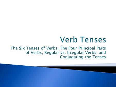Verb Tenses The Six Tenses of Verbs, The Four Principal Parts of Verbs, Regular vs. Irregular Verbs, and Conjugating the Tenses.