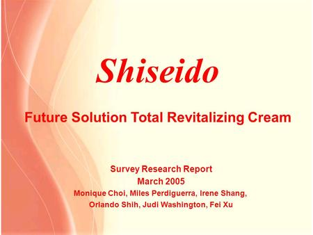 Shiseido Future Solution Total Revitalizing Cream Survey Research Report March 2005 Monique Choi, Miles Perdiguerra, Irene Shang, Orlando Shih, Judi Washington,