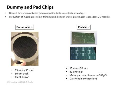 Dummy and Pad Chips Needed for various activities (interconnection tests, mass tests, assembly,…) Production of masks, processing, thinning and dicing.