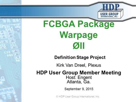 FCBGA Package Warpage ØII Definition Stage Project Kirk Van Dreel, Plexus HDP User Group Member Meeting Host: Engent Atlanta, Ga. September 9, 2015 © HDP.