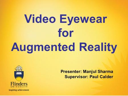 Video Eyewear for Augmented Reality Presenter: Manjul Sharma Supervisor: Paul Calder.