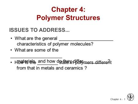 Chapter 4 - 1 ISSUES TO ADDRESS... What are the general _____________________ characteristics of polymer molecules? What are some of the ____________________.