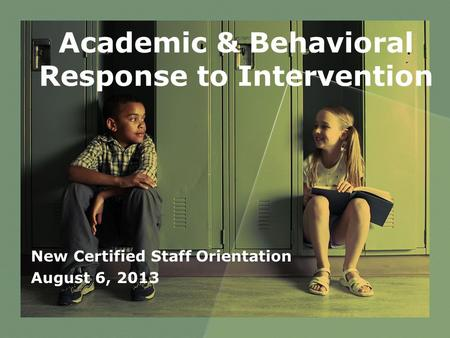 Academic & Behavioral Response to Intervention New Certified Staff Orientation August 6, 2013.