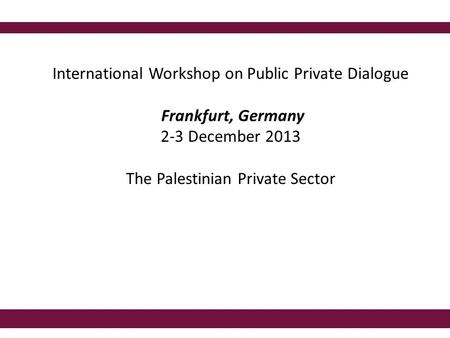 International Workshop on Public Private Dialogue Frankfurt, Germany 2-3 December 2013 The Palestinian Private Sector.
