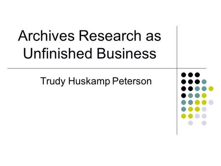 Archives Research as Unfinished Business Trudy Huskamp Peterson.