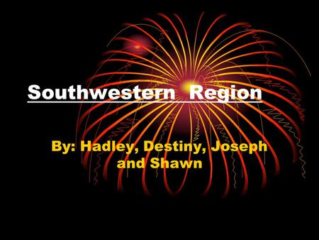 Southwestern Region By: Hadley, Destiny, Joseph and Shawn.